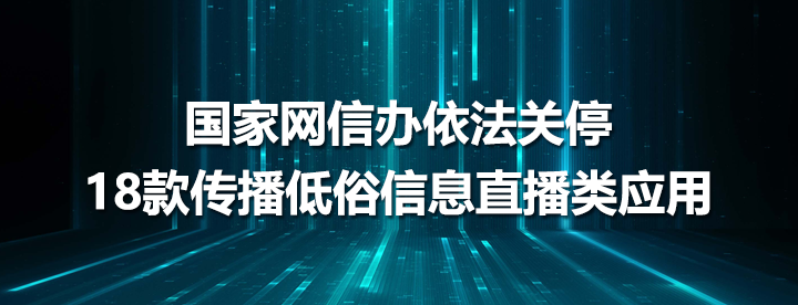 国家网信办依法关停18款传播低俗信息直播类应用